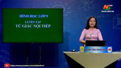 Môn Toán học - Lớp 9: Luyện tập tứ giác nội tiếp | Dạy học trên Truyền hình